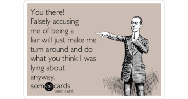you-there-falsely-accusing-me-of-being-a-liar-will-just-make-me-turn-around-and-do-what-you-think-i-was-lying-about-anyway-3b7c4-share-image-1483289763
